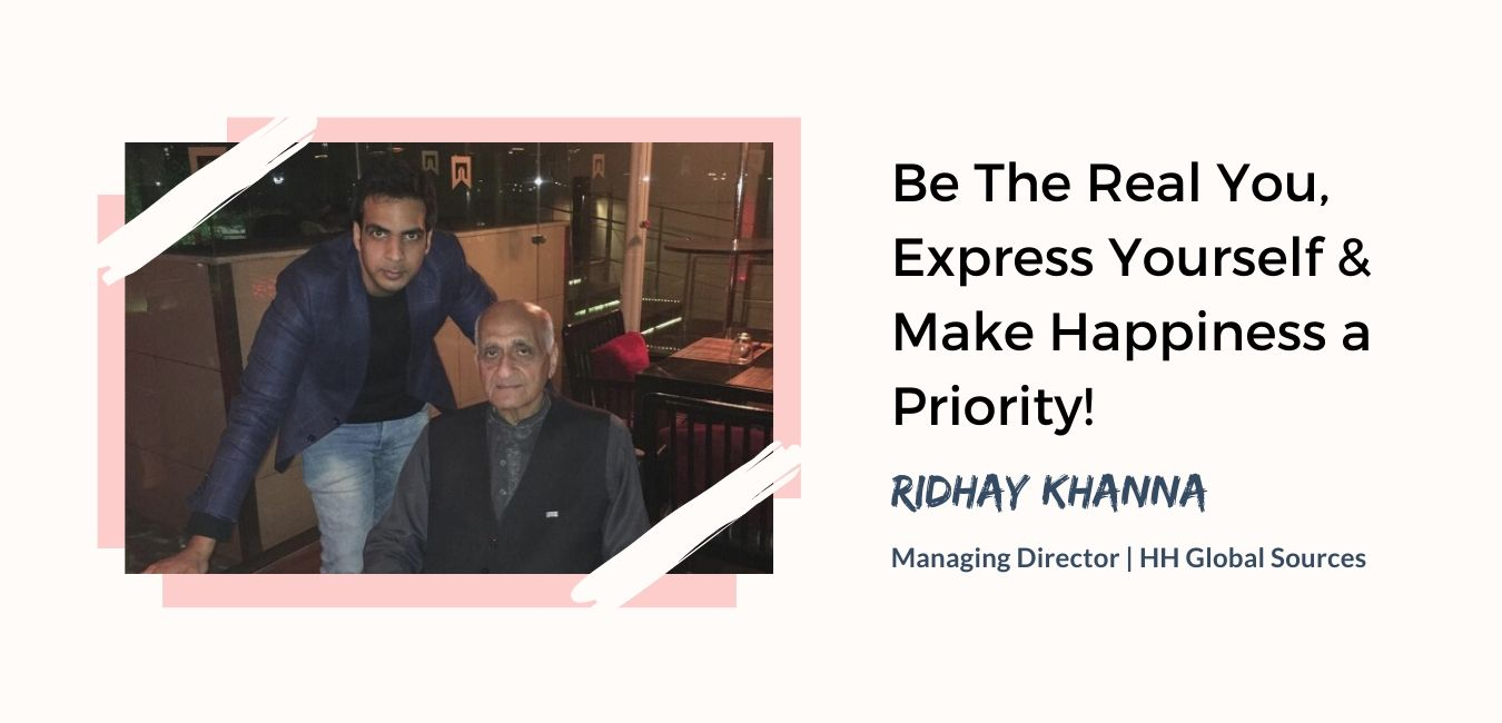 Be The Real You, Express Yourself & Make Happiness a Priority – Interview with Ridhay Khanna | HH Global Sources